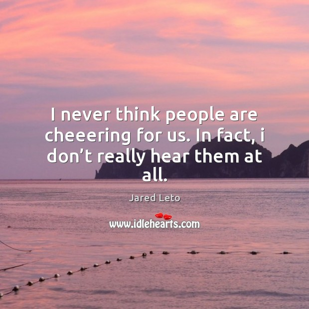 I never think people are cheeering for us. In fact, i don't really hear them at all. Jared Leto Picture Quote