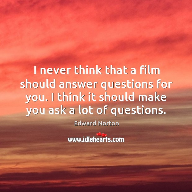 Image, I never think that a film should answer questions for you. I think it should make you ask a lot of questions.