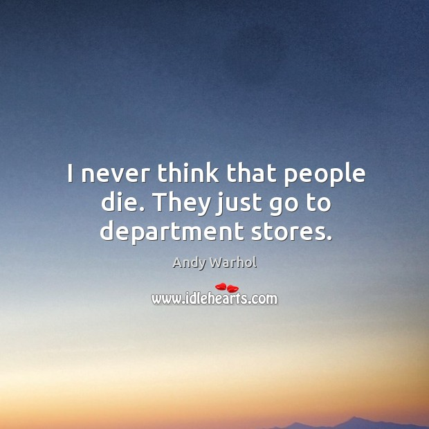 I never think that people die. They just go to department stores. Image