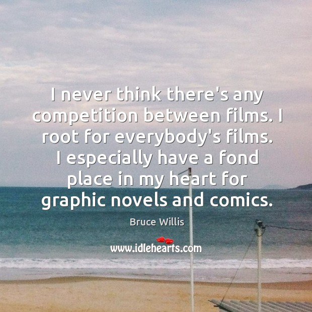 I never think there's any competition between films. I root for everybody's Bruce Willis Picture Quote