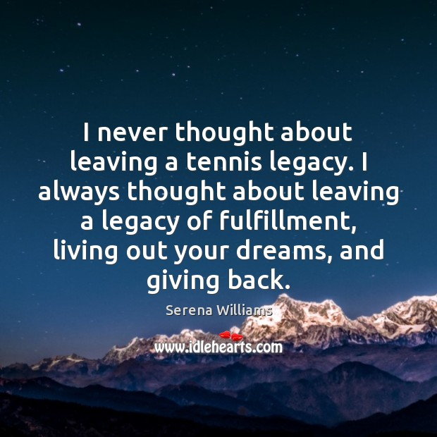 I never thought about leaving a tennis legacy. I always thought about Serena Williams Picture Quote