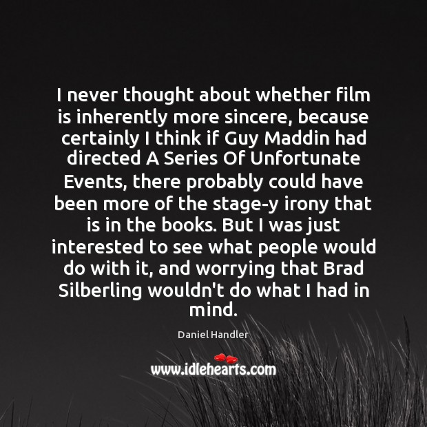 I never thought about whether film is inherently more sincere, because certainly Image