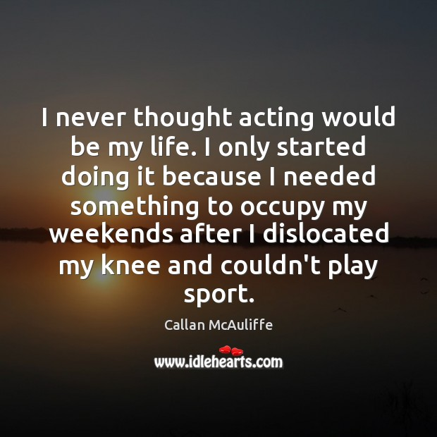 Image, I never thought acting would be my life. I only started doing