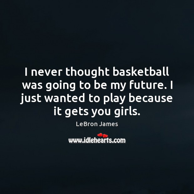 I never thought basketball was going to be my future. I just LeBron James Picture Quote