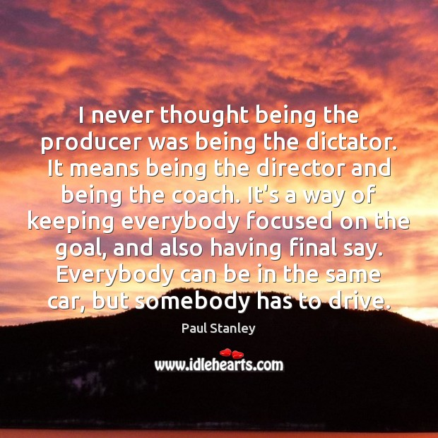 I never thought being the producer was being the dictator. It means Paul Stanley Picture Quote