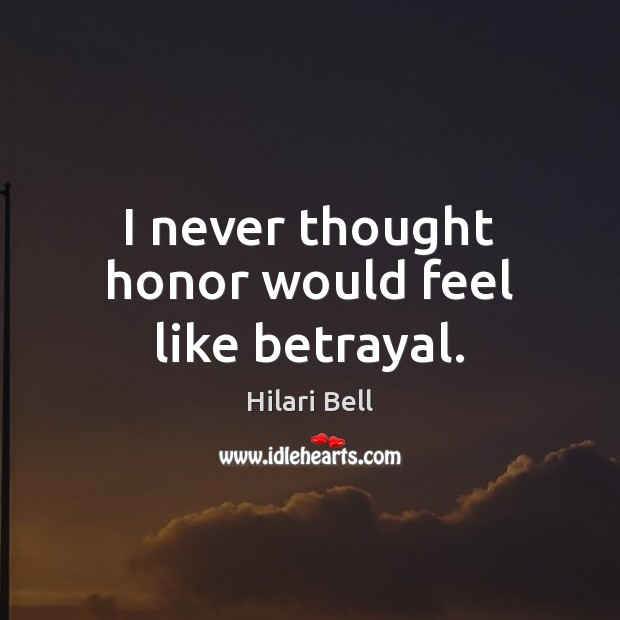 I never thought honor would feel like betrayal. Hilari Bell Picture Quote