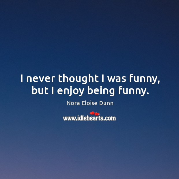 I never thought I was funny, but I enjoy being funny. Image