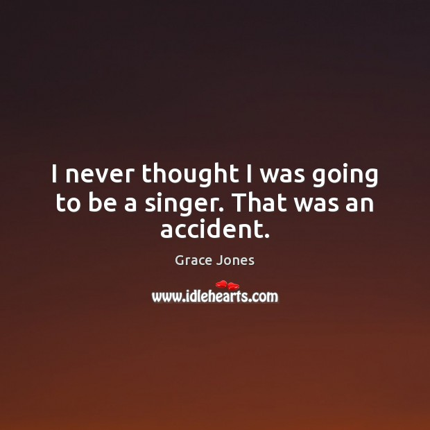 I never thought I was going to be a singer. That was an accident. Image