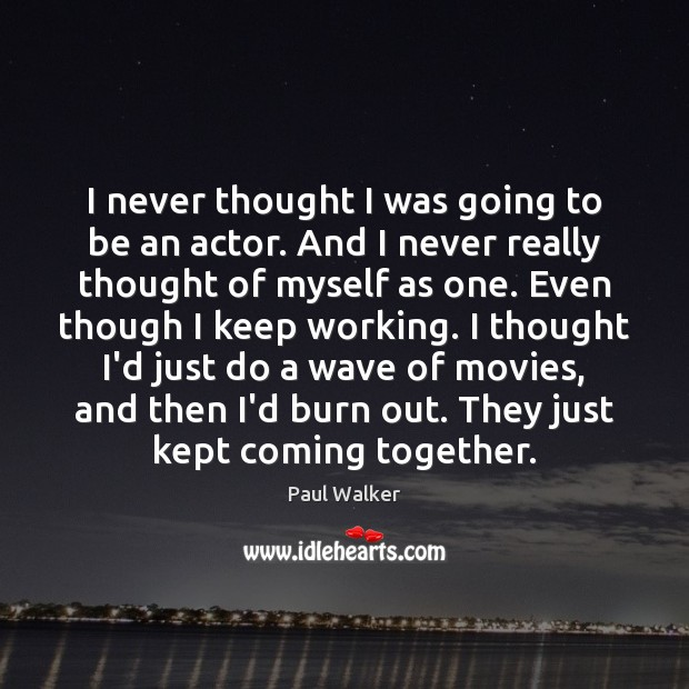I never thought I was going to be an actor. And I Paul Walker Picture Quote