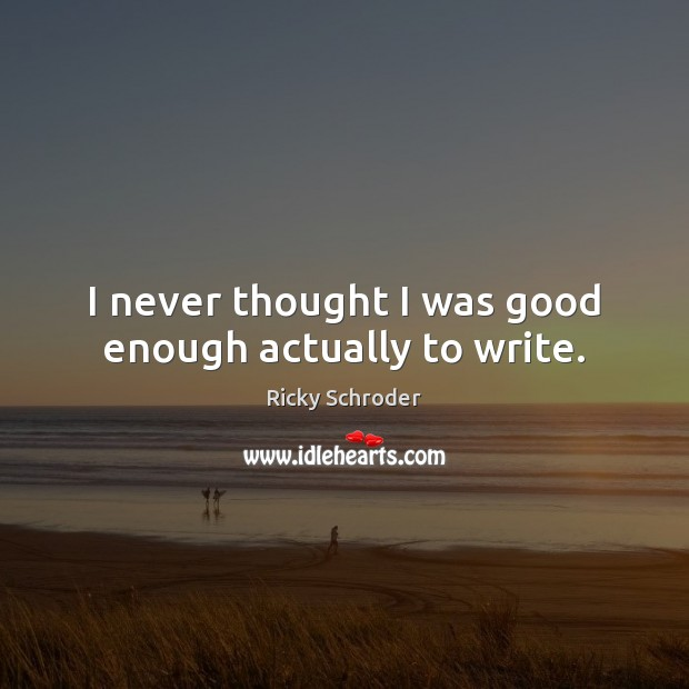 I never thought I was good enough actually to write. Image