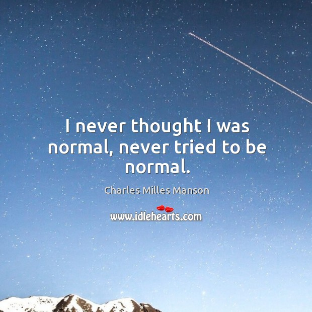 I never thought I was normal, never tried to be normal. Image