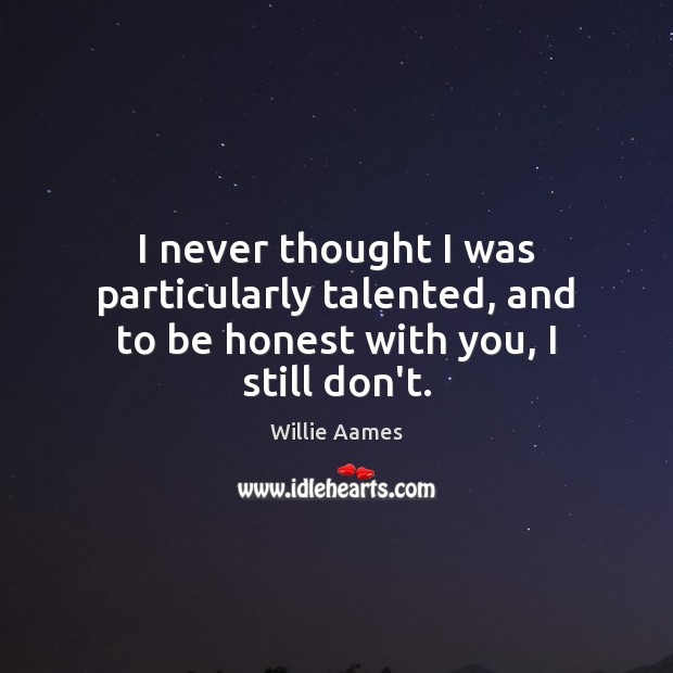 I never thought I was particularly talented, and to be honest with you, I still don't. Willie Aames Picture Quote