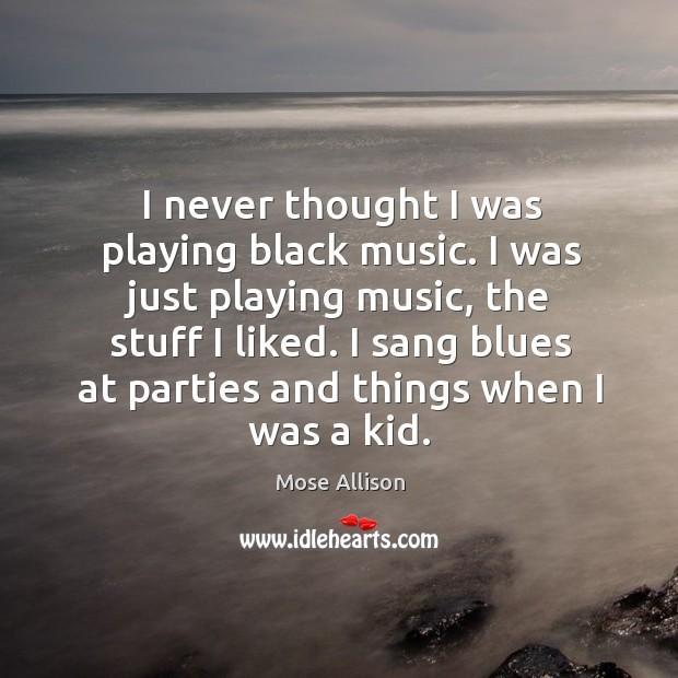 I never thought I was playing black music. I was just playing Image