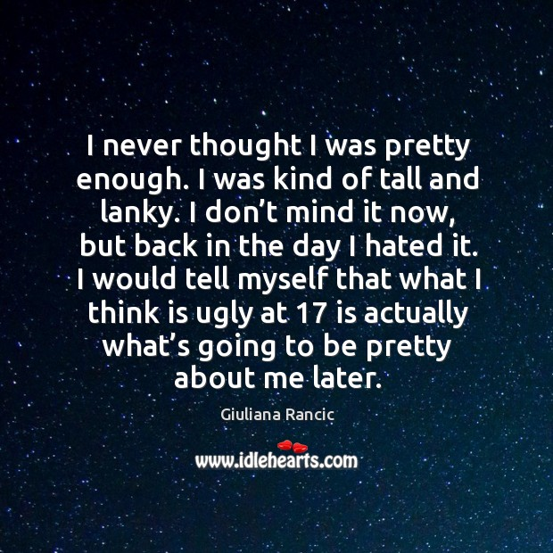 I never thought I was pretty enough. I was kind of tall and lanky. Giuliana Rancic Picture Quote