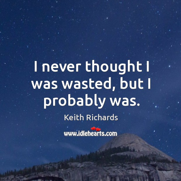I never thought I was wasted, but I probably was. Image