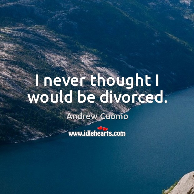 I never thought I would be divorced. Andrew Cuomo Picture Quote