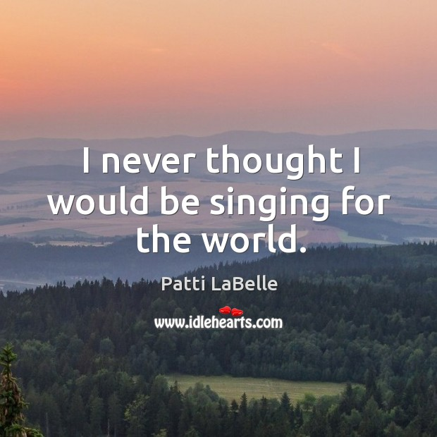 I never thought I would be singing for the world. Image