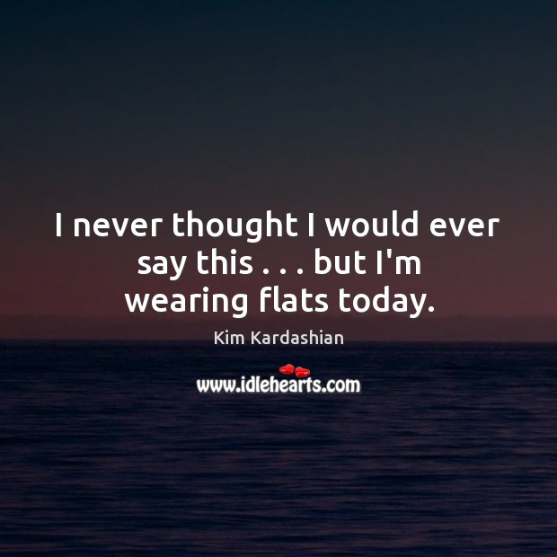 I never thought I would ever say this . . . but I'm wearing flats today. Kim Kardashian Picture Quote