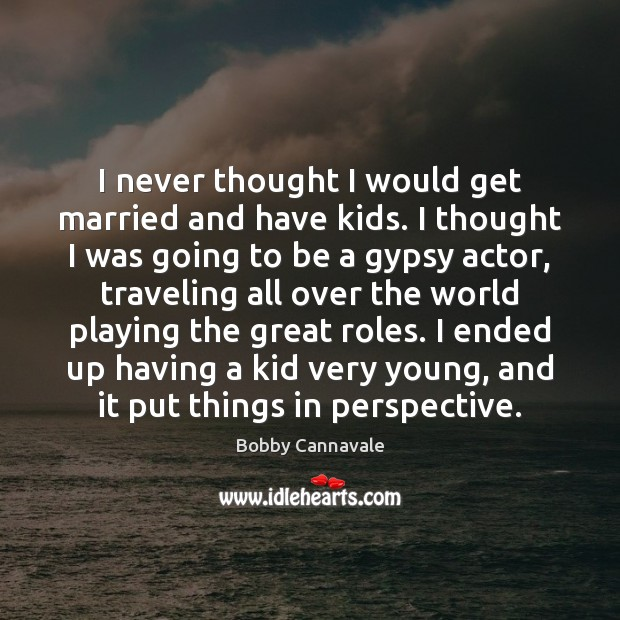 I never thought I would get married and have kids. I thought Travel Quotes Image