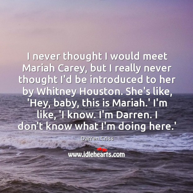 I never thought I would meet Mariah Carey, but I really never Image