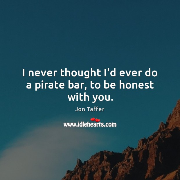 I never thought I'd ever do a pirate bar, to be honest with you. Honesty Quotes Image