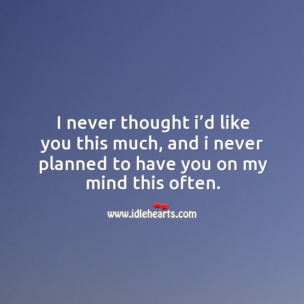 I never thought I'd like you this much, and I never planned to have you on my mind this often. Image