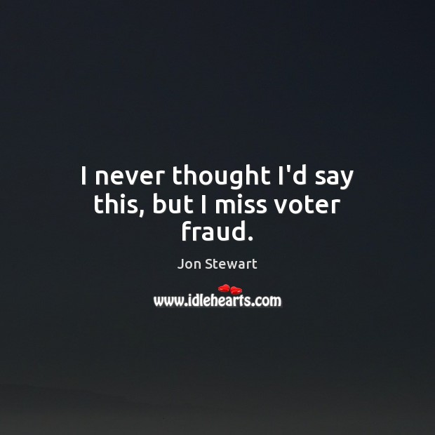 Image, I never thought I'd say this, but I miss voter fraud.