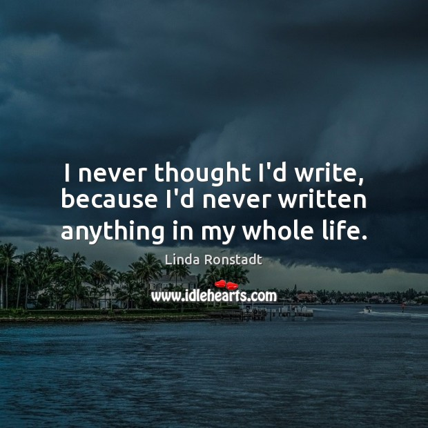 I never thought I'd write, because I'd never written anything in my whole life. Image