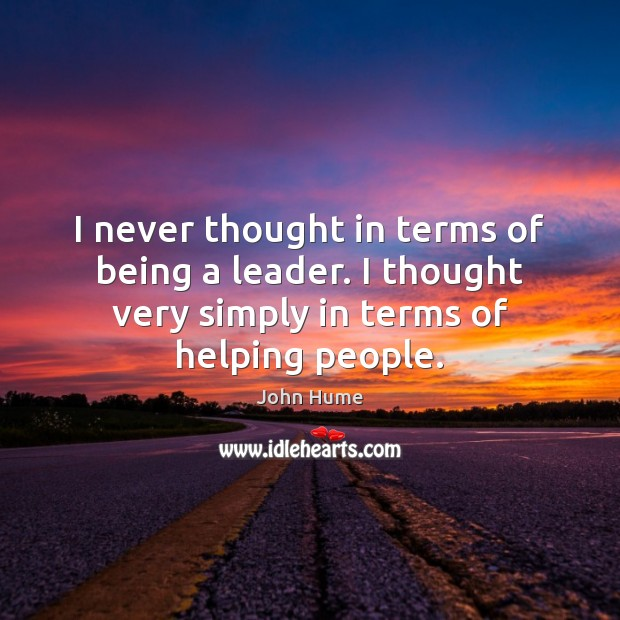 I never thought in terms of being a leader. I thought very John Hume Picture Quote