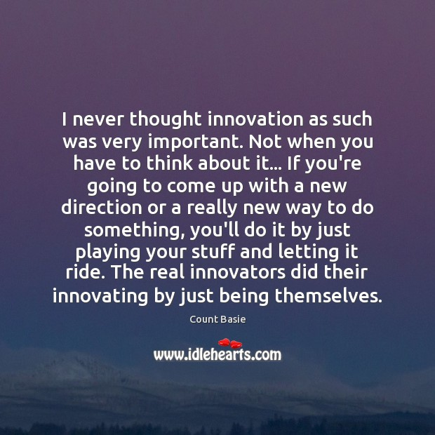 Image, I never thought innovation as such was very important. Not when you