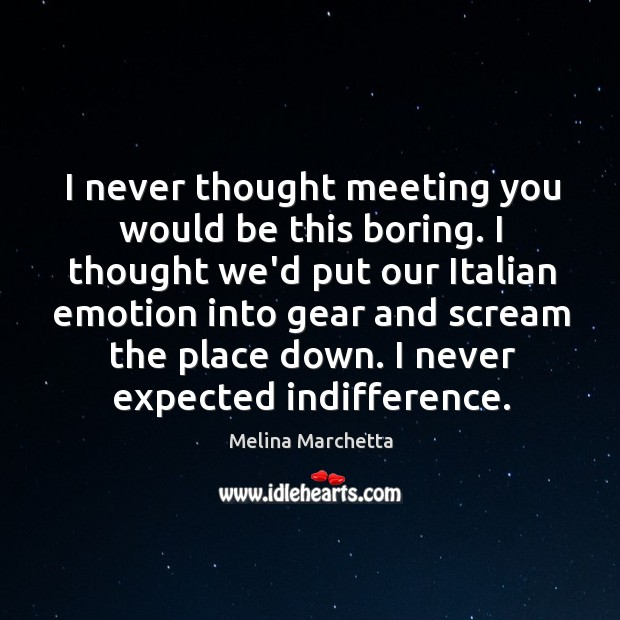 I never thought meeting you would be this boring. I thought we'd Melina Marchetta Picture Quote