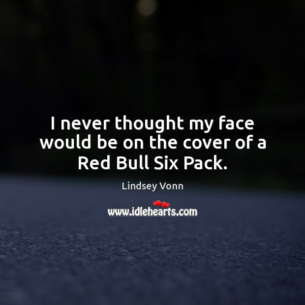 I never thought my face would be on the cover of a Red Bull Six Pack. Lindsey Vonn Picture Quote