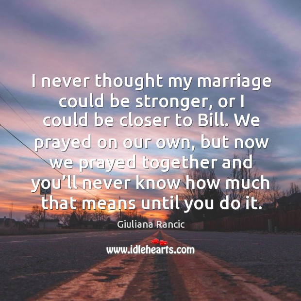 I never thought my marriage could be stronger, or I could be closer to bill. Giuliana Rancic Picture Quote