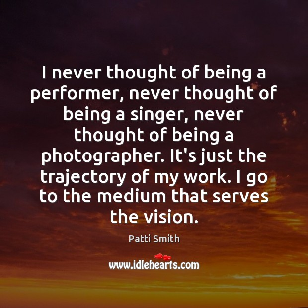 I never thought of being a performer, never thought of being a Patti Smith Picture Quote
