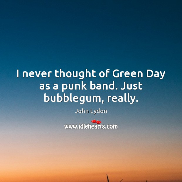 I never thought of Green Day as a punk band. Just bubblegum, really. John Lydon Picture Quote