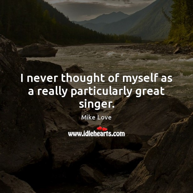 I never thought of myself as a really particularly great singer. Mike Love Picture Quote