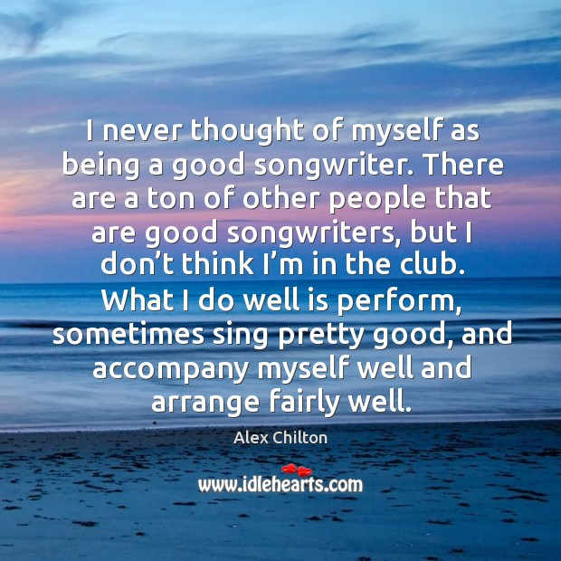 Image, I never thought of myself as being a good songwriter. There are a ton of other people