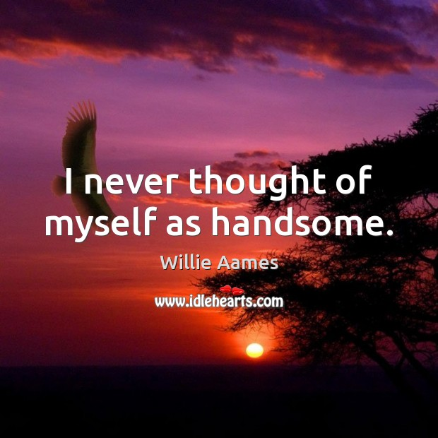 I never thought of myself as handsome. Willie Aames Picture Quote