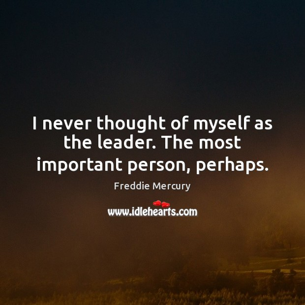 I never thought of myself as the leader. The most important person, perhaps. Freddie Mercury Picture Quote