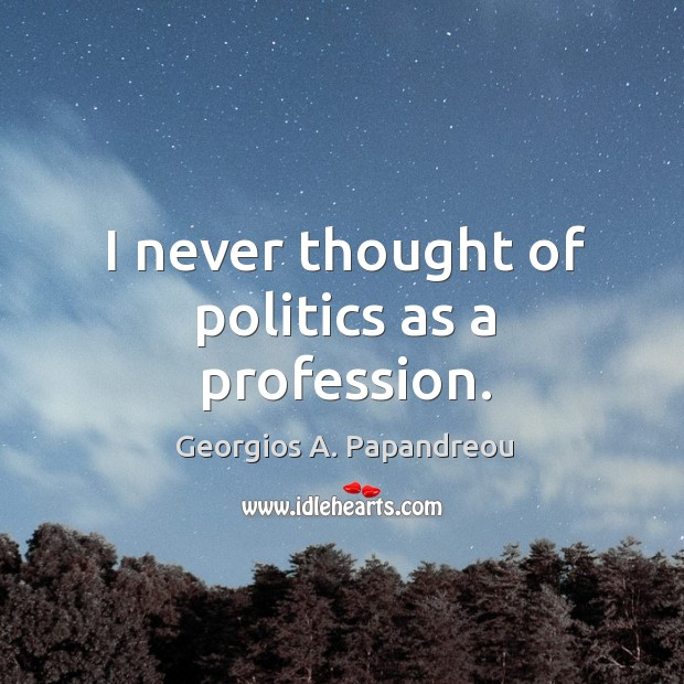 Image, I never thought of politics as a profession.