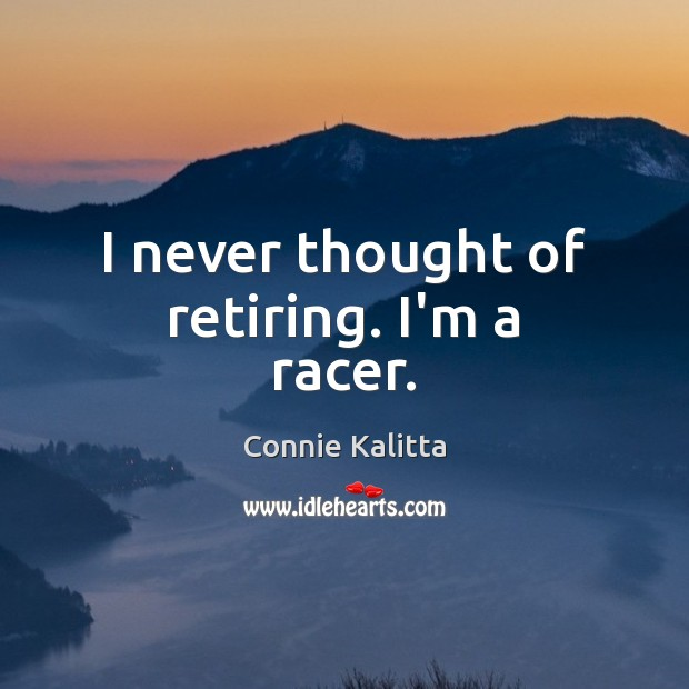 I never thought of retiring. I'm a racer. Image