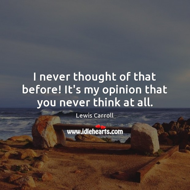 Image, I never thought of that before! It's my opinion that you never think at all.