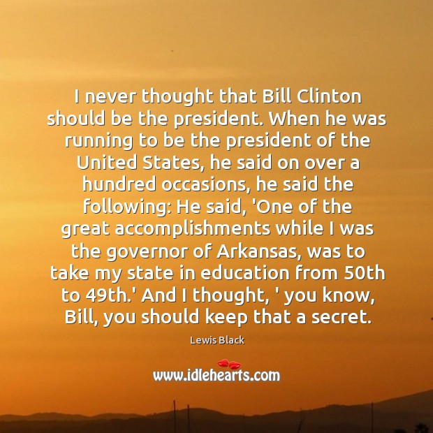 I never thought that Bill Clinton should be the president. When he Image