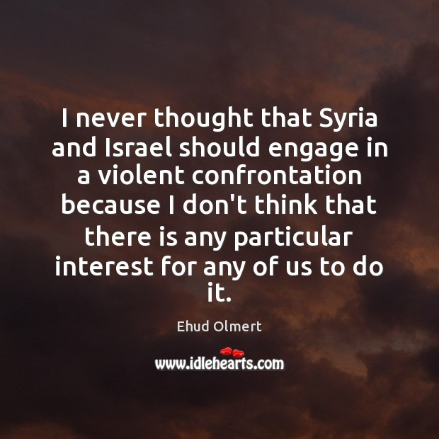 I never thought that Syria and Israel should engage in a violent Image