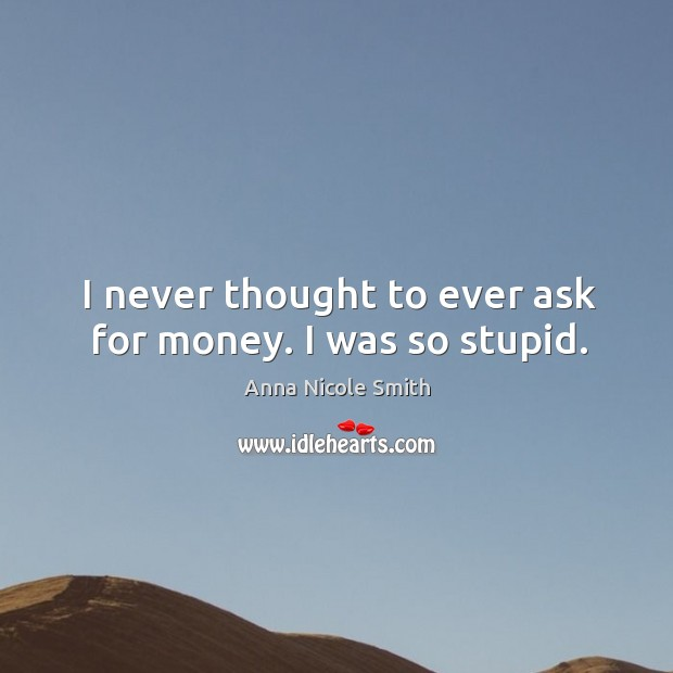 I never thought to ever ask for money. I was so stupid. Image