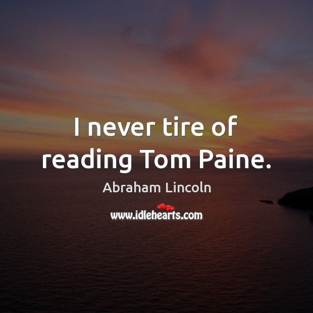I never tire of reading Tom Paine. Abraham Lincoln Picture Quote