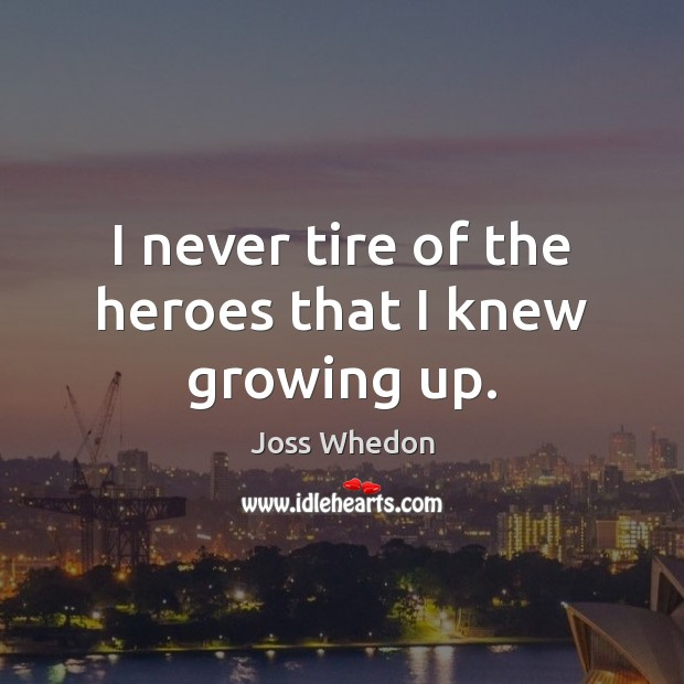 I never tire of the heroes that I knew growing up. Joss Whedon Picture Quote
