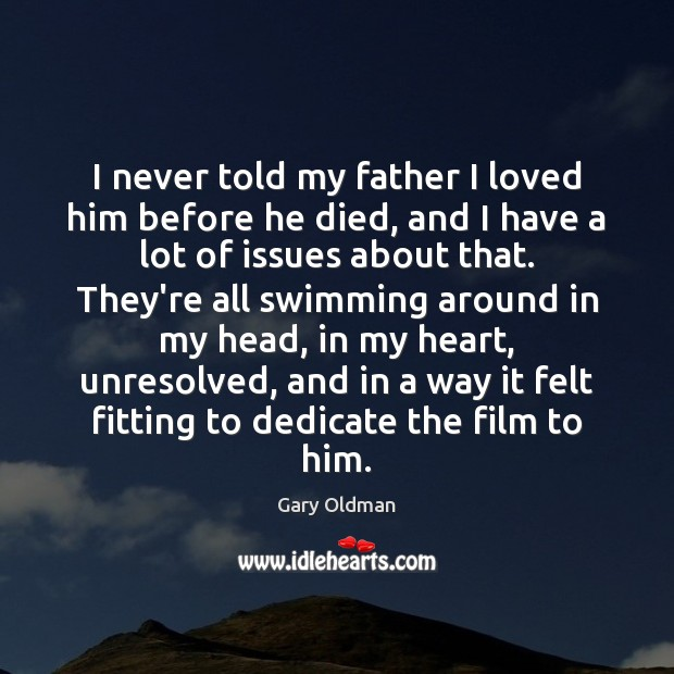 I never told my father I loved him before he died, and Gary Oldman Picture Quote