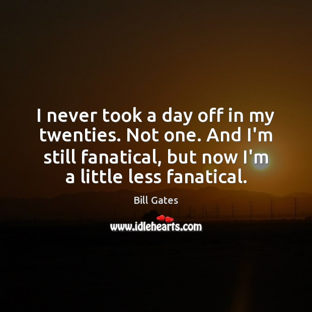 I never took a day off in my twenties. Not one. And Bill Gates Picture Quote