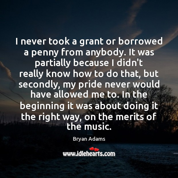 I never took a grant or borrowed a penny from anybody. It Image